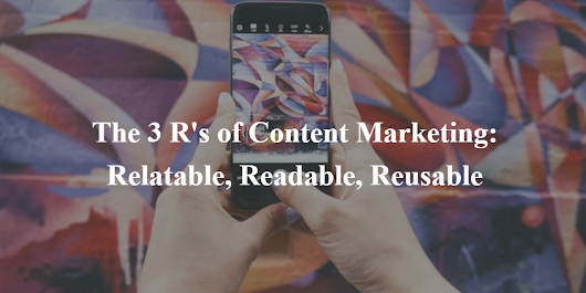 The 3 R's of Content Marketing: Relatable, Readable, Reusable