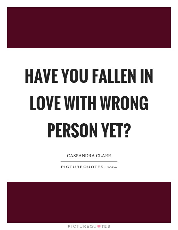 Have You Fallen In Love With Wrong Person Yet Picture Quotes