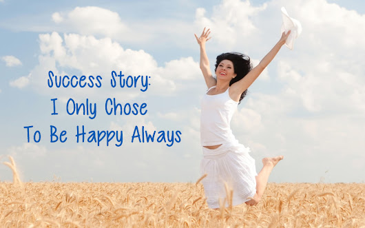 Success Story: I Only Chose To Be Happy Always