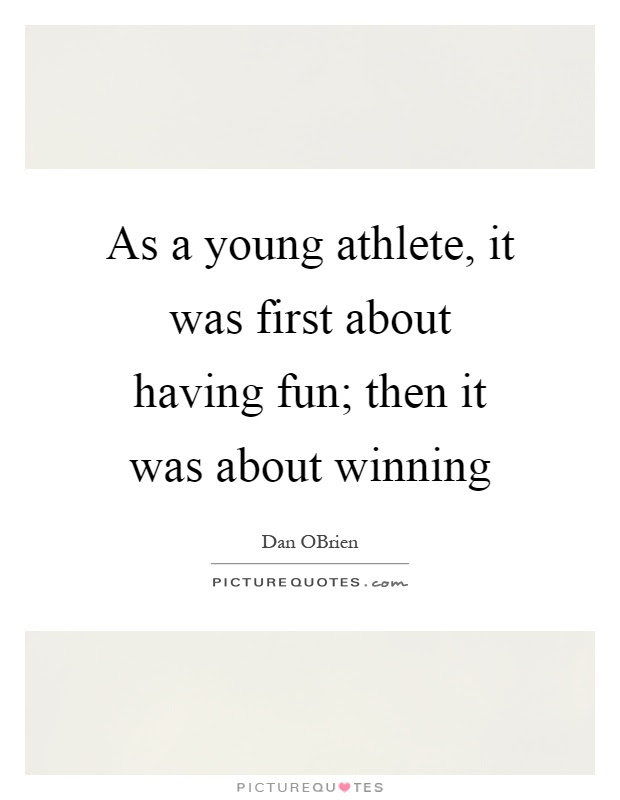 As A Young Athlete It Was First About Having Fun Then It Was