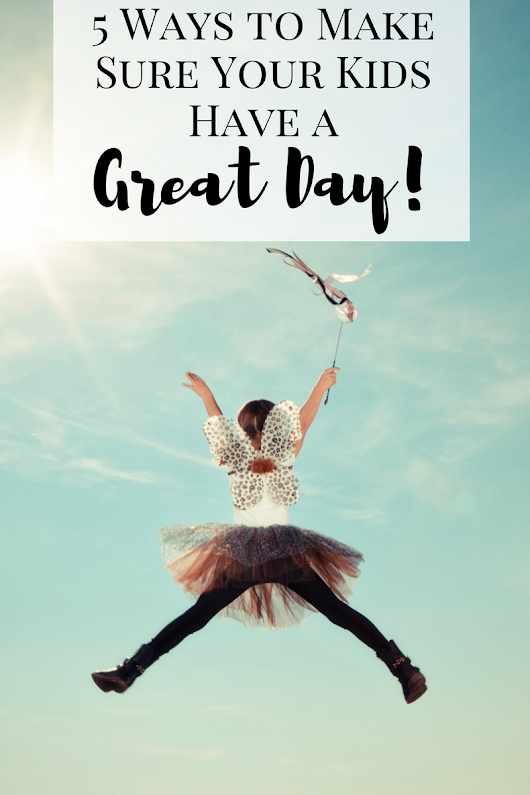 5 Ways to Make Sure Your Kids Have a Great Day - Working Mom Magic