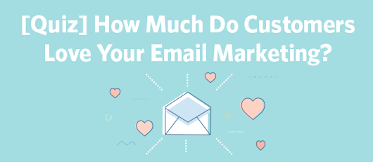 Quiz: How Much Do Customers Love Your Email Marketing?