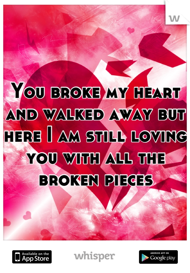 You Broke My Heart And Walked Away But Here I Am Still Loving You