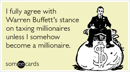 Funny Somewhat Topical Ecard: I fully agree with Warren Buffett's stance on taxing millionaires unless I somehow become a millionaire.