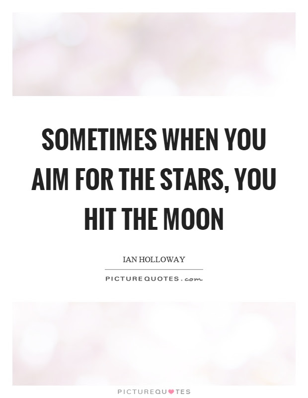 Sometimes When You Aim For The Stars You Hit The Moon Picture Quotes