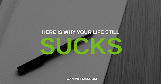 Here Is Why Your Life Still Sucks — Life Learning