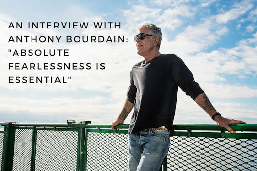 "An Interview With Anthony Bourdain: ""Absolute Fearlessness is Essential"" - Dianne Jacob, Will Write For Food"