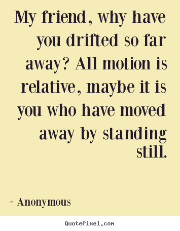 My Friend Why Have You Drifted So Far Away All Motion Anonymous