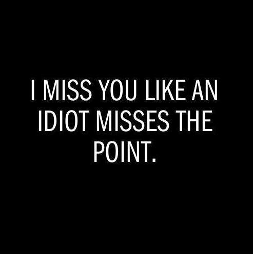 I Miss You Like An Idiot Misses The Point Picture Quotes