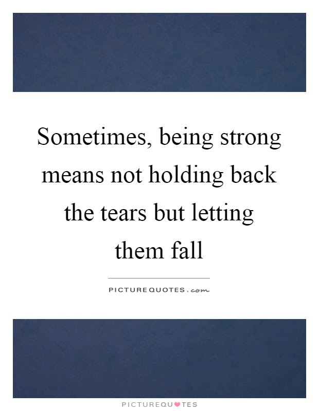 Sometimes Being Strong Means Not Holding Back The Tears But