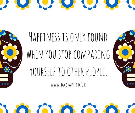 Happiness is only found when you stop comparing yourself to other people.