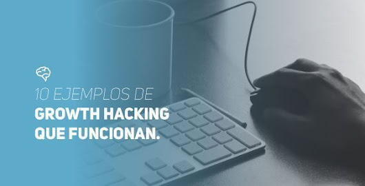 10 ejemplos Growth Hacking Marketing que funcionan