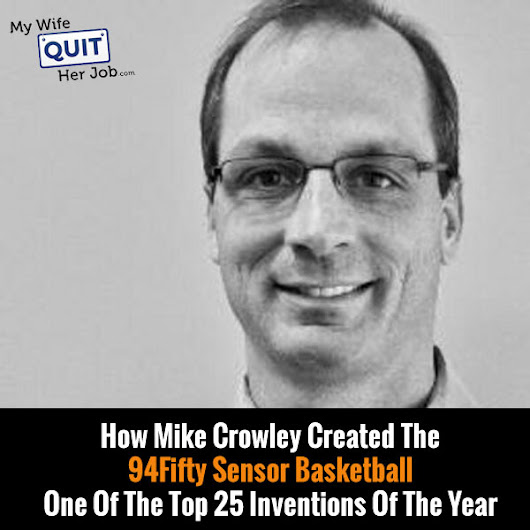MWQHJ 051: How Mike Crowley Created The 94Fifty Sensor Basketball – A Top 25 Invention Of The Year