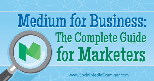 Medium for Business: The Complete Guide for Marketers : Social Media Examiner