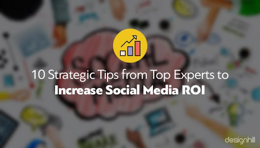 10 Strategic Tips from Top Experts to Increase Social Media ROI