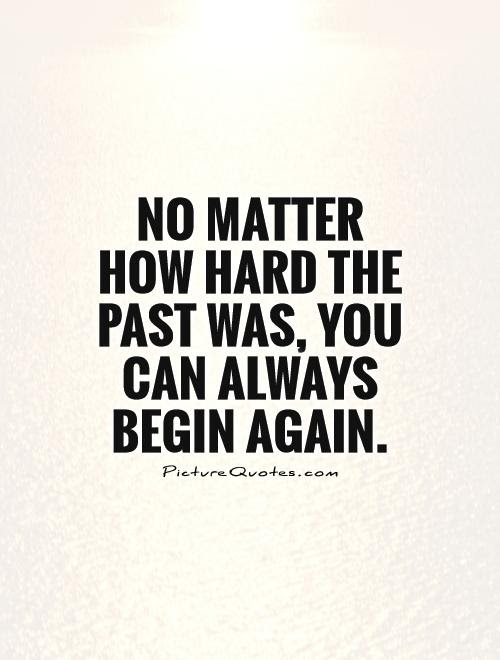 No Matter How Hard The Past Was You Can Always Begin Again