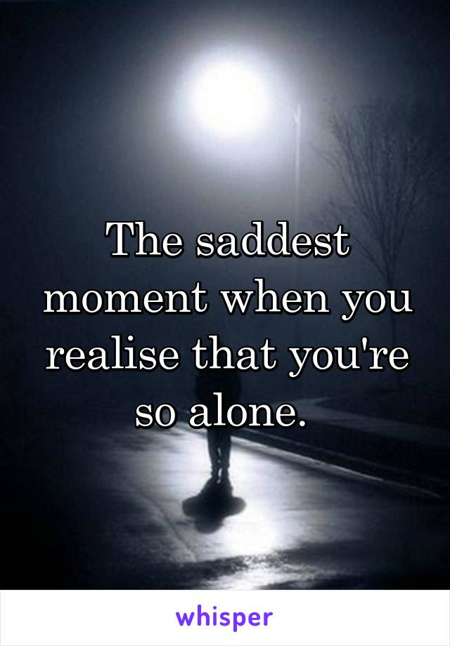 The Saddest Moment When You Realise That Youre So Alone