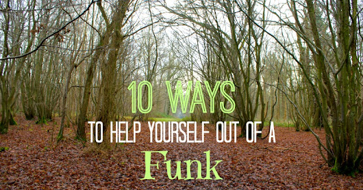 10 Ways to Get Yourself Out of a Funk - And Here We Are