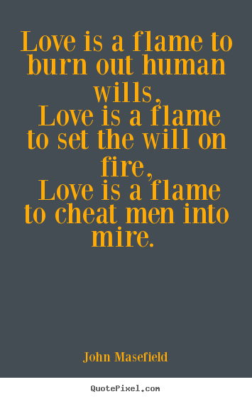 Quotes About Love Love Is A Flame To Burn Out Human Wills Love Is