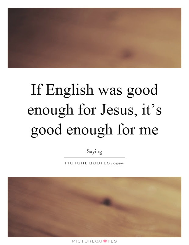 If English Was Good Enough For Jesus Its Good Enough For Me