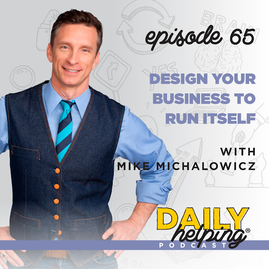 Ep. 65 - Design Your Business to Run Itself | with Mike Michalowicz - The Daily Helping