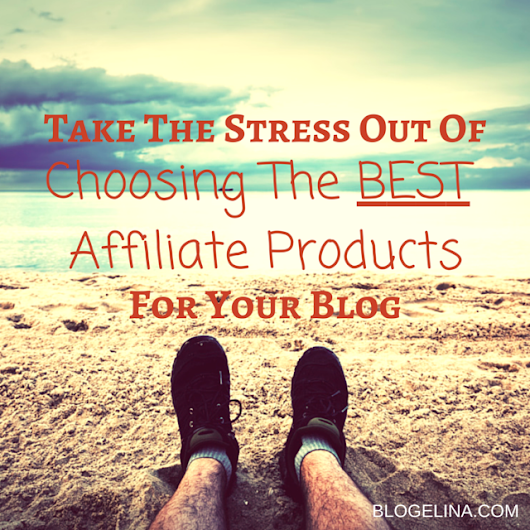 How To Choose The BEST Affiliate Products For Your Blog