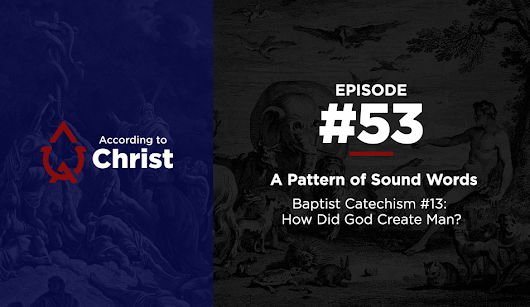 Ep. #53: A Pattern of Sound Words: Baptist Catechism #13: How Did God Create Man?