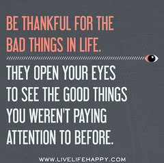 Be thankful for the bad things in life. They o...