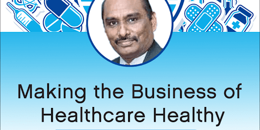 Making the business of healthcare healthy by Mr. P. Neelakanan