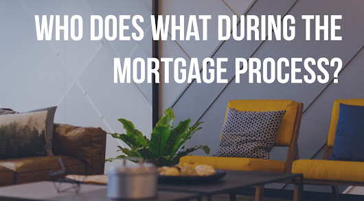 Who Does What in the Mortgage Process and Why is it Important to Know?