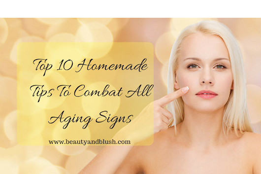 Top 10 Homemade Tips To Combat All Aging Signs - Beauty and Blush