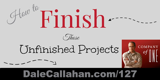 127: How to Finish Those Unfinished Projects [Podcast] - Dale Callahan