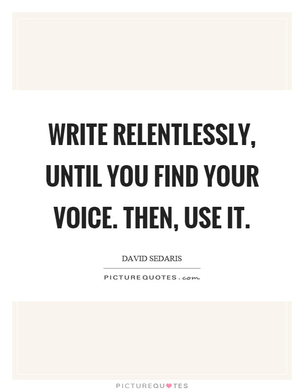 Write Relentlessly Until You Find Your Voice Then Use It
