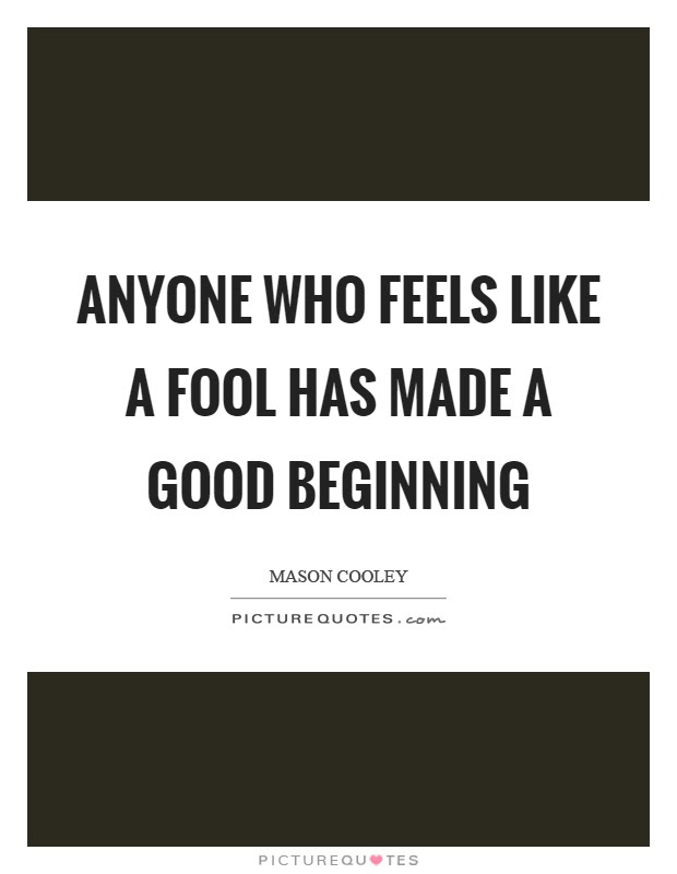 Anyone Who Feels Like A Fool Has Made A Good Beginning Picture Quotes