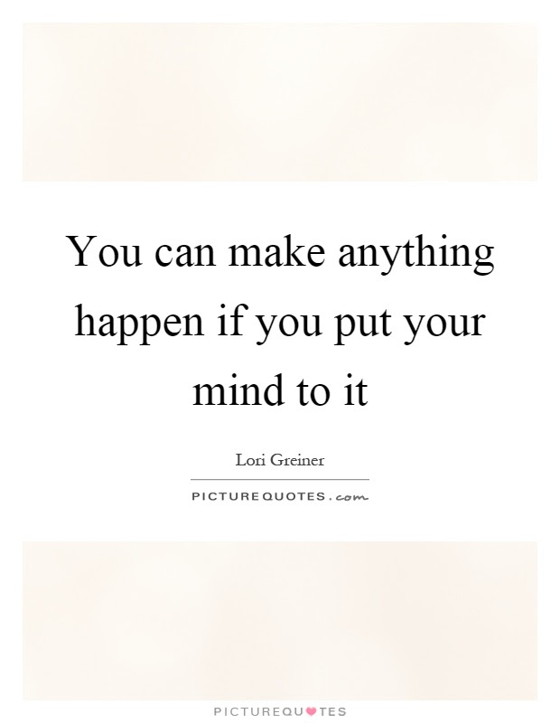 You Can Make Anything Happen If You Put Your Mind To It Picture Quotes