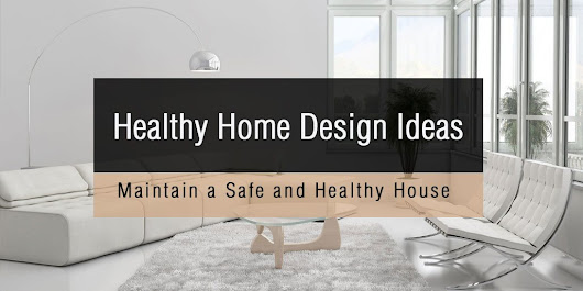 Healthy Home Design Ideas – Maintain a Safe and Healthy House