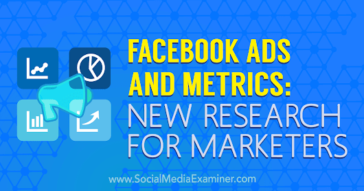 Facebook Ads and Metrics: New Research for Marketers : Social Media Examiner