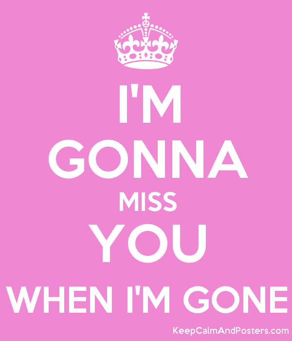 Im Gonna Miss You When Im Gone Keep Calm And Posters Generator