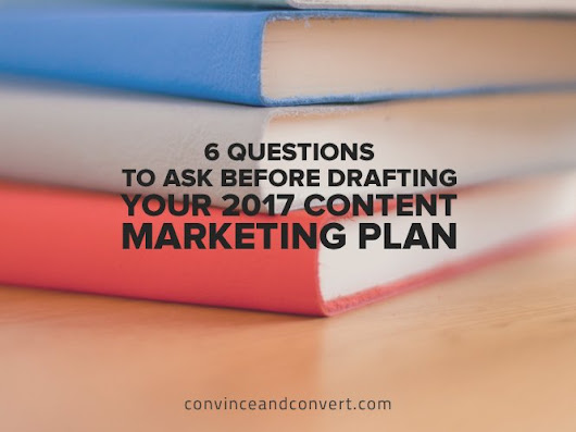 6 Questions to Ask Before Drafting Your 2017 Content Marketing Plan | Convince and Convert: Social Media Consulting and Content Marketing Consulting