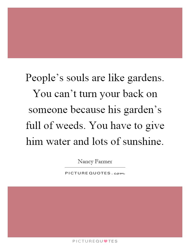 Peoples Souls Are Like Gardens You Cant Turn Your Back On