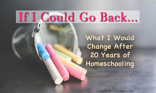 After 20 Years of Being a Homeschool Mom, This is What I'd Change...