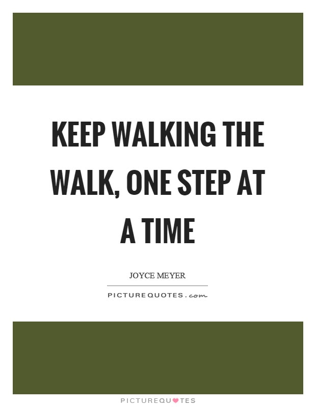 Keep Walking The Walk One Step At A Time Picture Quotes