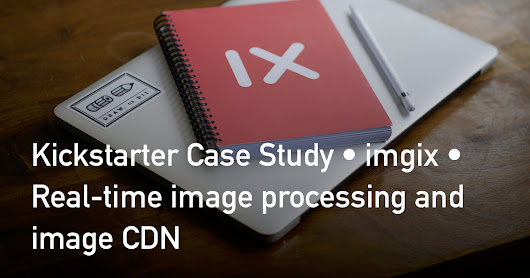 Kickstarter Case Study • imgix • Real-time image processing and image CDN