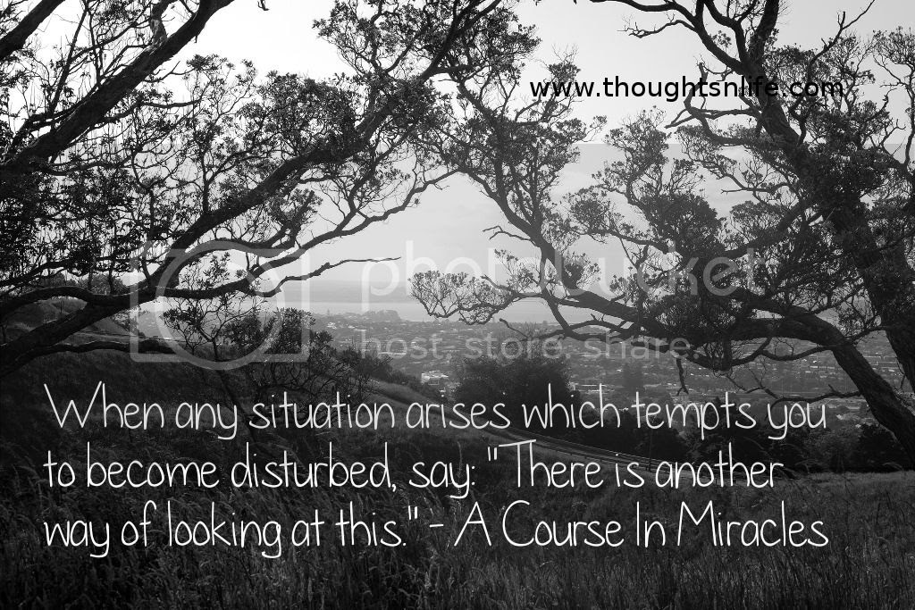 """Thoughtsnlife.com : When any situation arises which tempts you to become disturbed, say: """"There is another way of looking at this."""" - A Course In Miracles"""