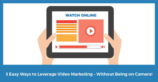 3 Easy Ways to Leverage Video Marketing – Without Being on Camera!