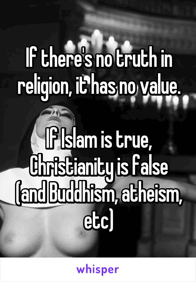 If Theres No Truth In Religion It Has No Value If Islam Is True