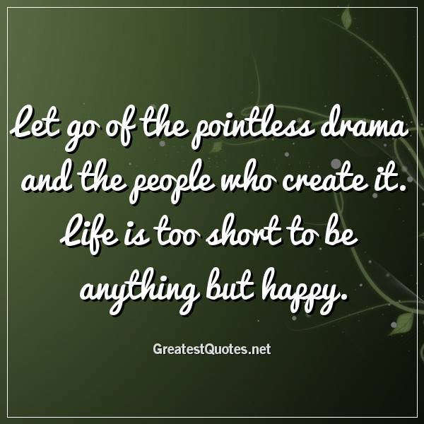 Let Go Of The Pointless Drama And The People Who Create It Life Is
