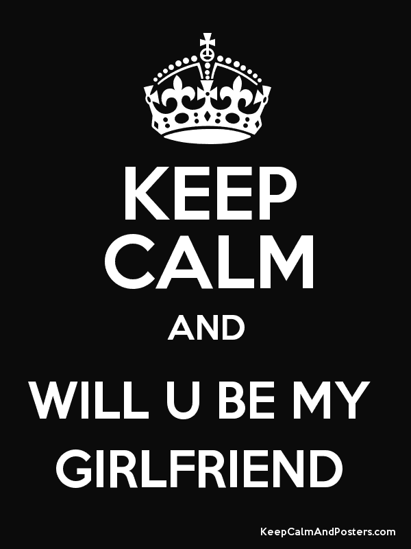 Keep Calm And Will U Be My Girlfriend Keep Calm And Posters