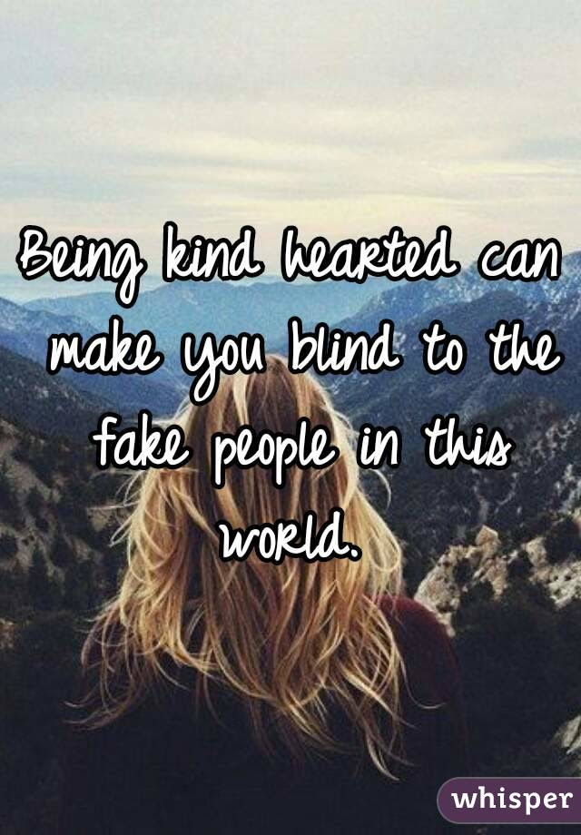 Being Kind Hearted Can Make You Blind To The Fake People In This World