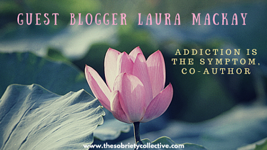 Guest Blogger: Laura Mackay of Addiction is the Symptom